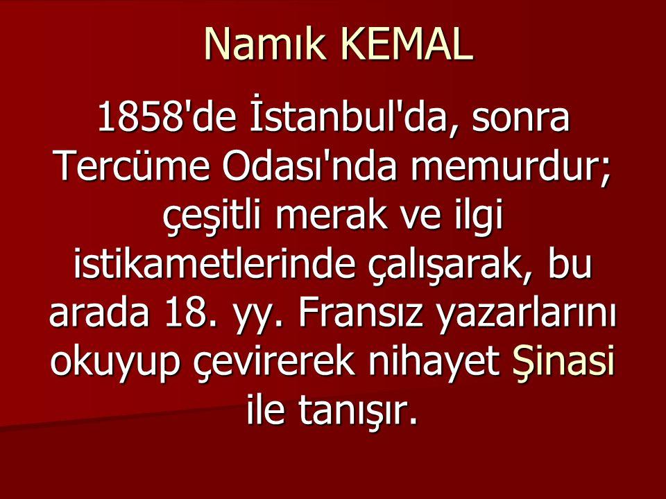 Namık KEMAL 1858 de İstanbul da, sonra Tercüme Odası nda memurdur; çeşitli merak ve ilgi istikametlerinde çalışarak, bu arada 18.
