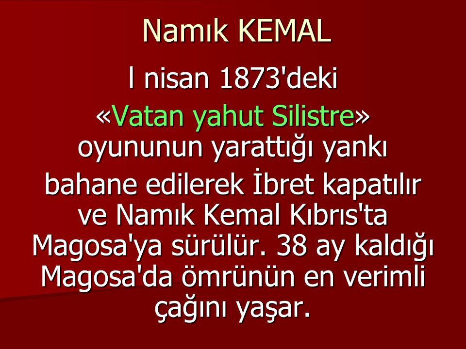 Namık KEMAL l nisan 1873 deki «Vatan yahut Silistre» oyununun yarattığı yankı bahane edilerek İbret kapatılır ve Namık Kemal Kıbrıs ta Magosa ya sürülür.