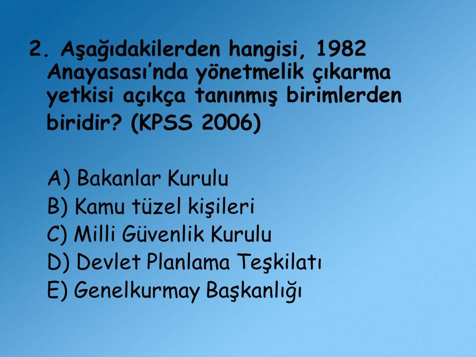 2. Aşağıdakilerden hangisi, 1982 Anayasası'nda yönetmelik çıkarma yetkisi açıkça tanınmış birimlerden biridir? (KPSS 2006) A) Bakanlar Kurulu B) Kamu
