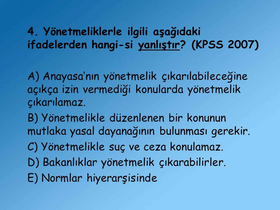 4. Yönetmeliklerle ilgili aşağıdaki ifadelerden hangi-si yanlıştır? (KPSS 2007) A) Anayasa'nın yönetmelik çıkarılabileceğine açıkça izin vermediği kon