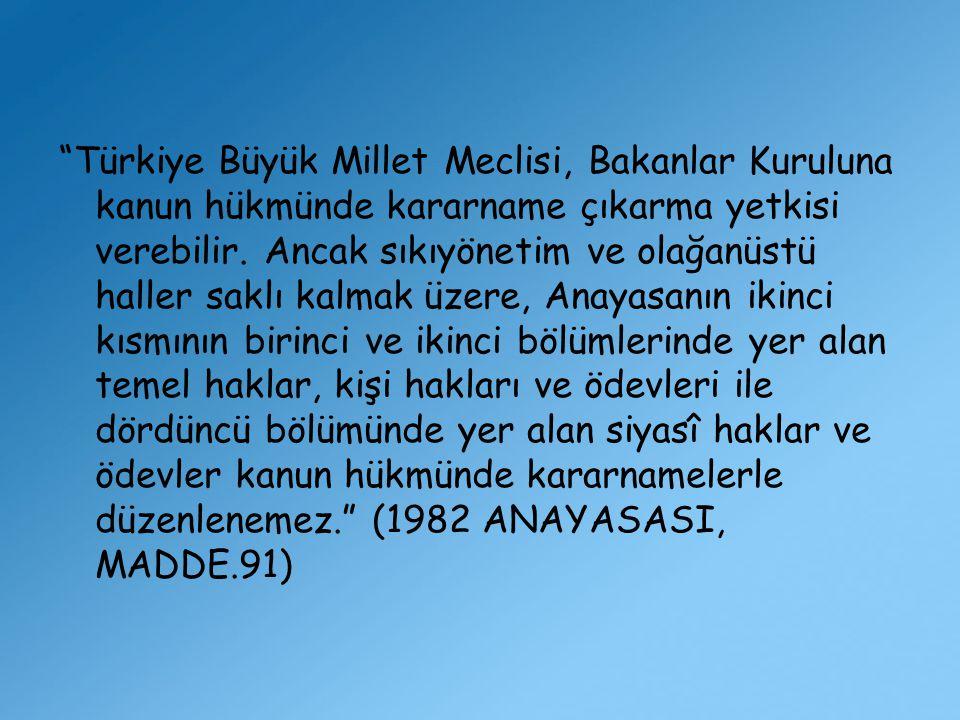 """""""Türkiye Büyük Millet Meclisi, Bakanlar Kuruluna kanun hükmünde kararname çıkarma yetkisi verebilir. Ancak sıkıyönetim ve olağanüstü haller saklı kalm"""