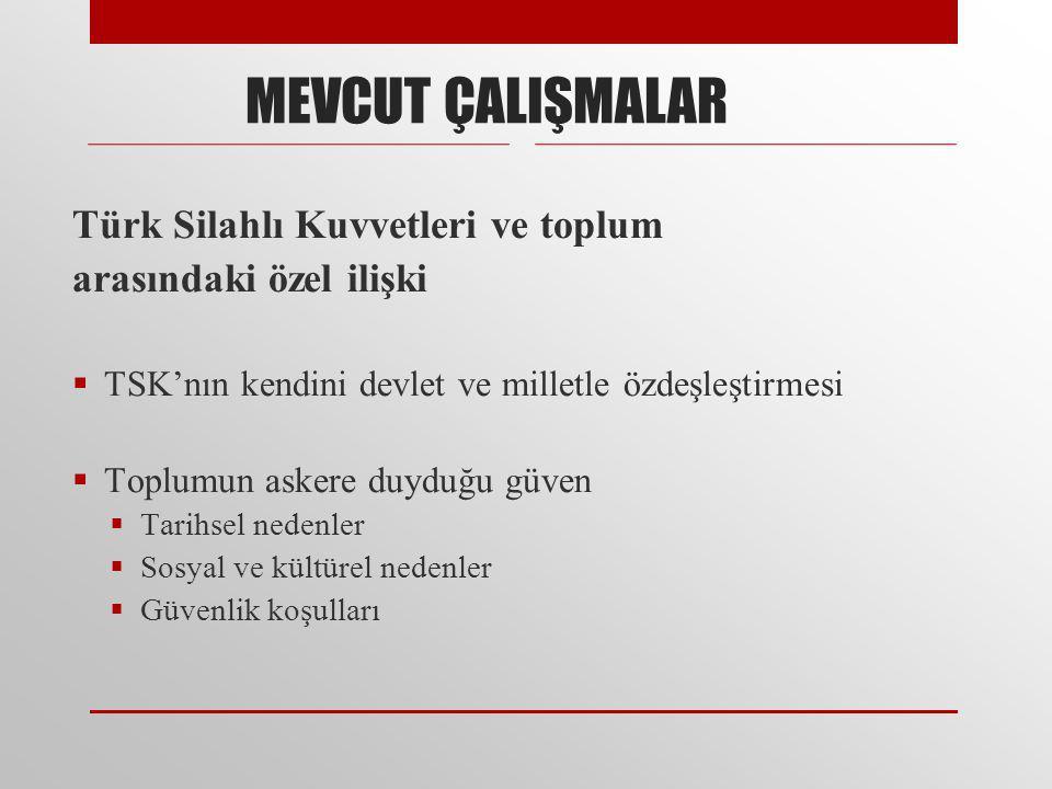 Türk Silahlı Kuvvetleri ve toplum arasındaki özel ilişki  TSK'nın kendini devlet ve milletle özdeşleştirmesi  Toplumun askere duyduğu güven  Tarihsel nedenler  Sosyal ve kültürel nedenler  Güvenlik koşulları MEVCUT ÇALIŞMALAR