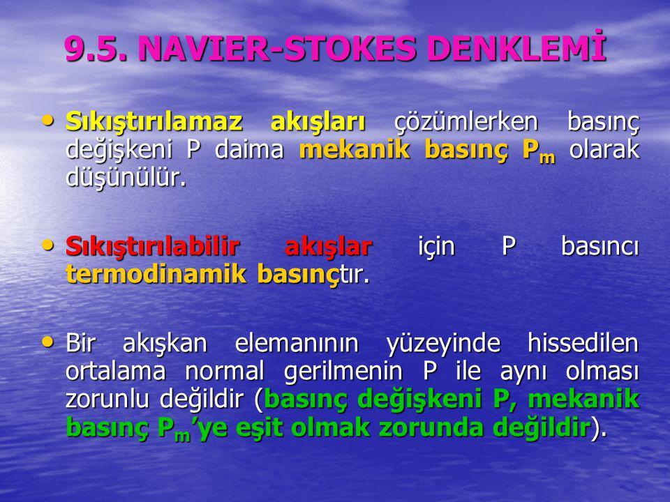 9.5. NAVIER-STOKES DENKLEMİ Sıkıştırılamaz akışları çözümlerken basınç değişkeni P daima mekanik basınç P m olarak düşünülür. Sıkıştırılamaz akışları