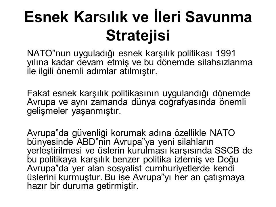 """Esnek Karsılık ve İleri Savunma Stratejisi NATO""""nun uyguladığı esnek karşılık politikası 1991 yılına kadar devam etmiş ve bu dönemde silahsızlanma ile"""