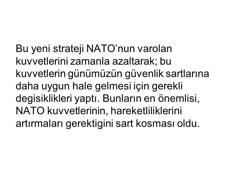 Bu yeni strateji NATO'nun varolan kuvvetlerini zamanla azaltarak; bu kuvvetlerin günümüzün güvenlik sartlarına daha uygun hale gelmesi için gerekli de