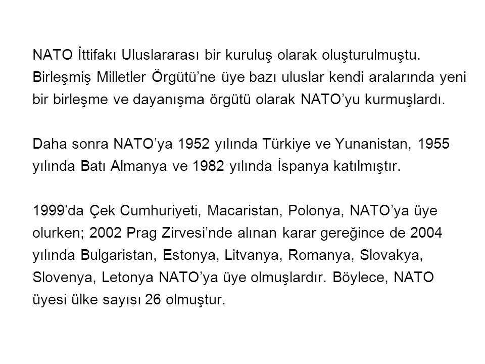 Fransa İttifak üyesi olmakla birlikte 1966 da C.başkanı Charles De Gaulle ün bağımsız dış politika arayışı çerçevesinde aldığı kararla, Yunanistan ise 1974 te İkinci Kıbrıs Barış Harekatı na tepki olarak NATO nun entegre askeri yapısından ayrılmışlardır.