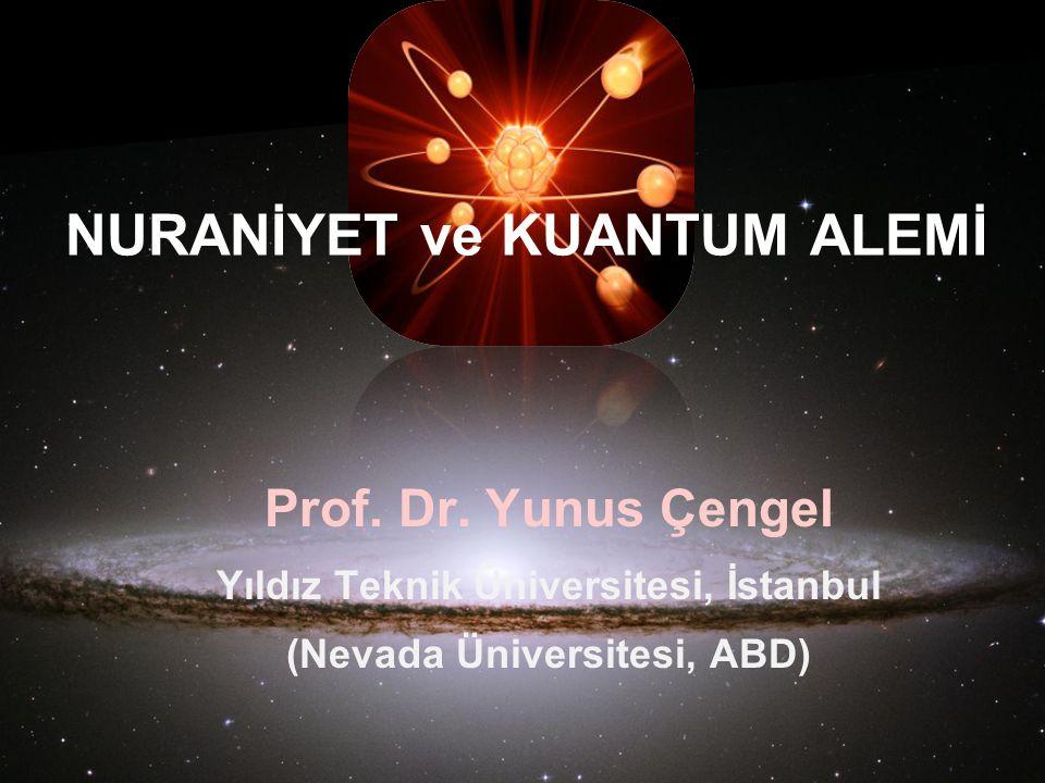 Prof. Dr. Yunus Çengel Yıldız Teknik Üniversitesi, İstanbul (Nevada Üniversitesi, ABD) NURANİYET ve KUANTUM ALEMİ