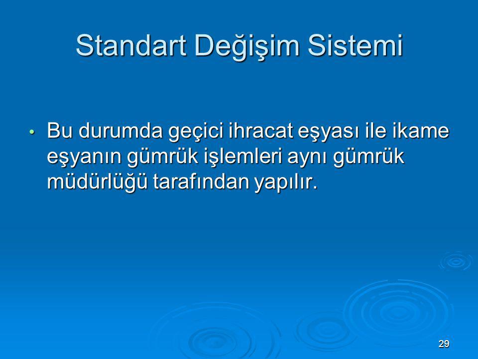 Standart Değişim Sistemi Bu durumda geçici ihracat eşyası ile ikame eşyanın gümrük işlemleri aynı gümrük müdürlüğü tarafından yapılır. Bu durumda geçi