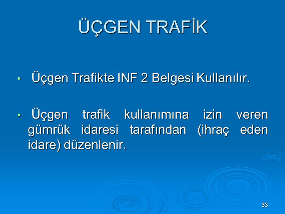 33 ÜÇGEN TRAFİK Üçgen Trafikte INF 2 Belgesi Kullanılır. Üçgen Trafikte INF 2 Belgesi Kullanılır. Üçgen trafik kullanımına izin veren gümrük idaresi t