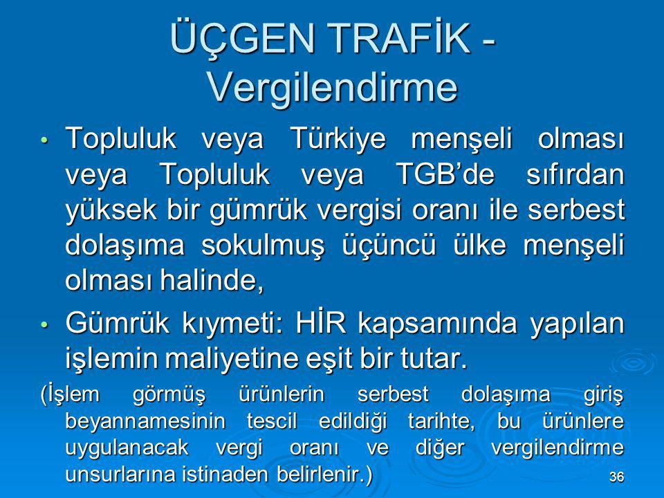36 ÜÇGEN TRAFİK - Vergilendirme Topluluk veya Türkiye menşeli olması veya Topluluk veya TGB'de sıfırdan yüksek bir gümrük vergisi oranı ile serbest do