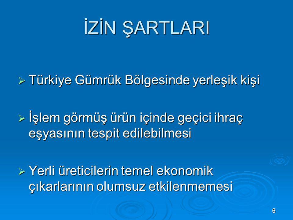 6 İZİN ŞARTLARI  Türkiye Gümrük Bölgesinde yerleşik kişi  İşlem görmüş ürün içinde geçici ihraç eşyasının tespit edilebilmesi  Yerli üreticilerin t