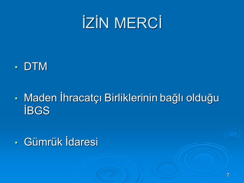 7 İZİN MERCİ DTM DTM Maden İhracatçı Birliklerinin bağlı olduğu İBGS Maden İhracatçı Birliklerinin bağlı olduğu İBGS Gümrük İdaresi Gümrük İdaresi