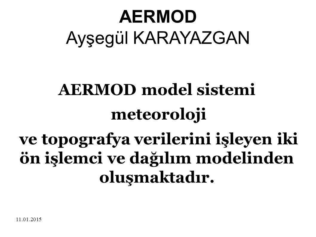 11.01.2015 AERMOD Ayşegül KARAYAZGAN AERMOD model sistemi meteoroloji ve topografya verilerini işleyen iki ön işlemci ve dağılım modelinden oluşmaktad