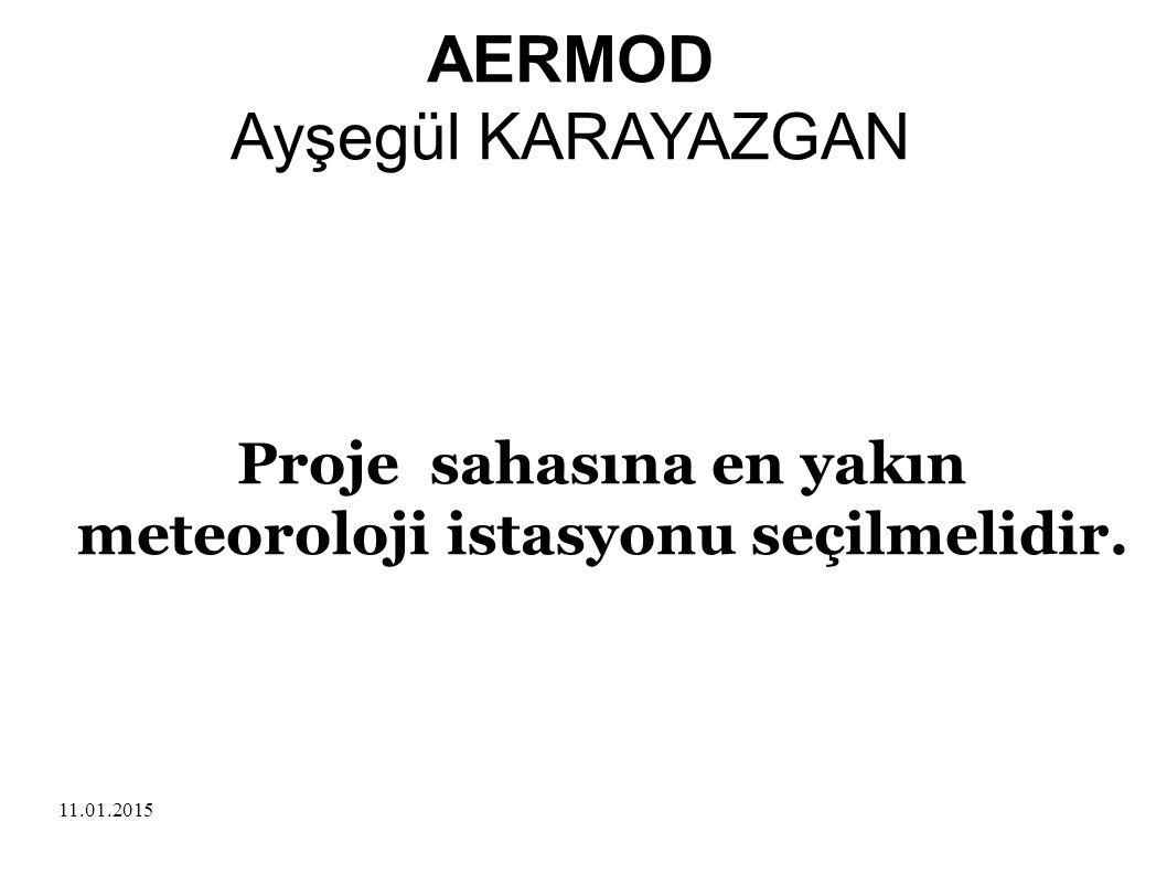 11.01.2015 Proje sahasına en yakın meteoroloji istasyonu seçilmelidir. AERMOD Ayşegül KARAYAZGAN