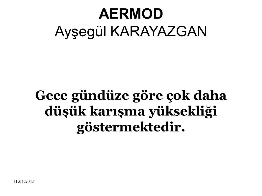 11.01.2015 AERMOD Ayşegül KARAYAZGAN Gece gündüze göre çok daha düşük karışma yüksekliği göstermektedir.
