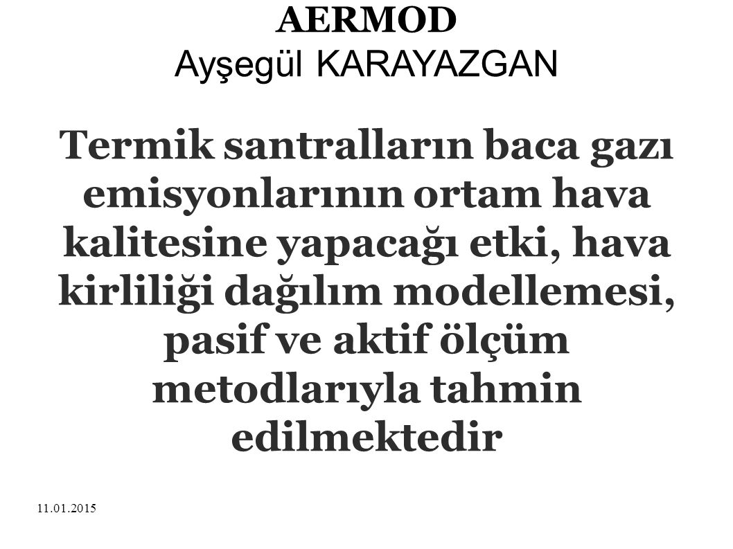 11.01.2015 AERMOD Ayşegül KARAYAZGAN Model ve ölçüm sonuçlarının mevzuatta verilen hava kalitesi sınır değerlerine göre yorumlanması ÇED sürecinin temel unsurudur.