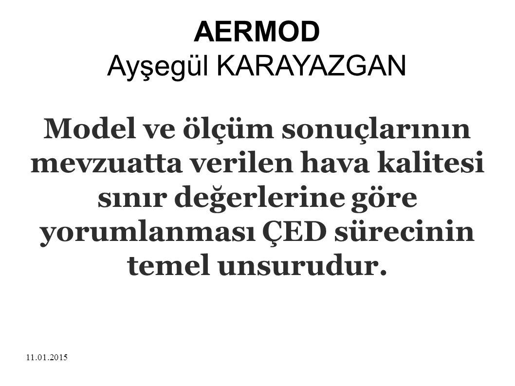 11.01.2015 AERMOD Ayşegül KARAYAZGAN Model ve ölçüm sonuçlarının mevzuatta verilen hava kalitesi sınır değerlerine göre yorumlanması ÇED sürecinin tem