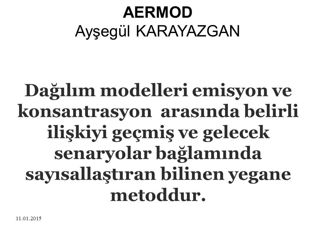 11.01.2015 AERMOD Ayşegül KARAYAZGAN Dağılım modelleri emisyon ve konsantrasyon arasında belirli ilişkiyi geçmiş ve gelecek senaryolar bağlamında sayı
