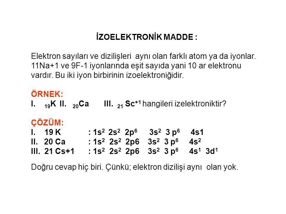 İZOTON ATOM: Atom ve kütle numaraları farklı, nötron sayıları aynı olan atomlara izoton atom denir.