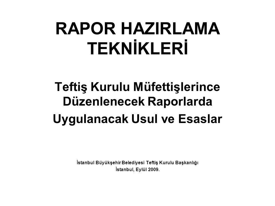 RAPOR HAZIRLAMA TEKNİKLERİ Teftiş Kurulu Müfettişlerince Düzenlenecek Raporlarda Uygulanacak Usul ve Esaslar İstanbul Büyükşehir Belediyesi Teftiş Kurulu Başkanlığı İstanbul, Eylül 2009.