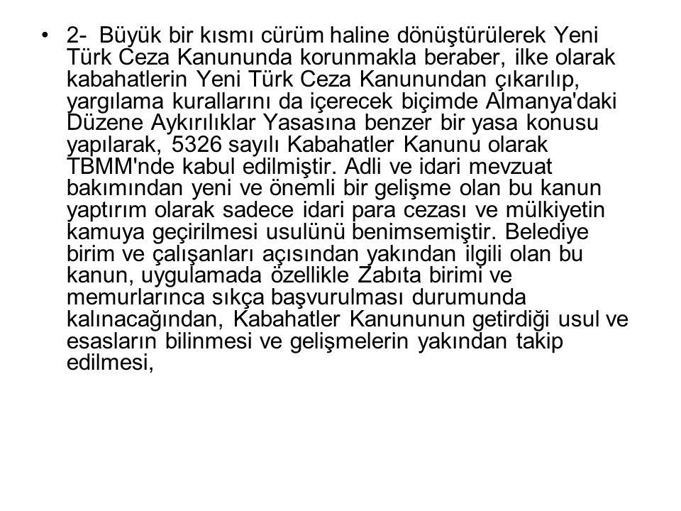 2- Büyük bir kısmı cürüm haline dönüştürülerek Yeni Türk Ceza Kanununda korunmakla beraber, ilke olarak kabahatlerin Yeni Türk Ceza Kanunundan çıkarılıp, yargılama kurallarını da içerecek biçimde Almanya daki Düzene Aykırılıklar Yasasına benzer bir yasa konusu yapılarak, 5326 sayılı Kabahatler Kanunu olarak TBMM nde kabul edilmiştir.