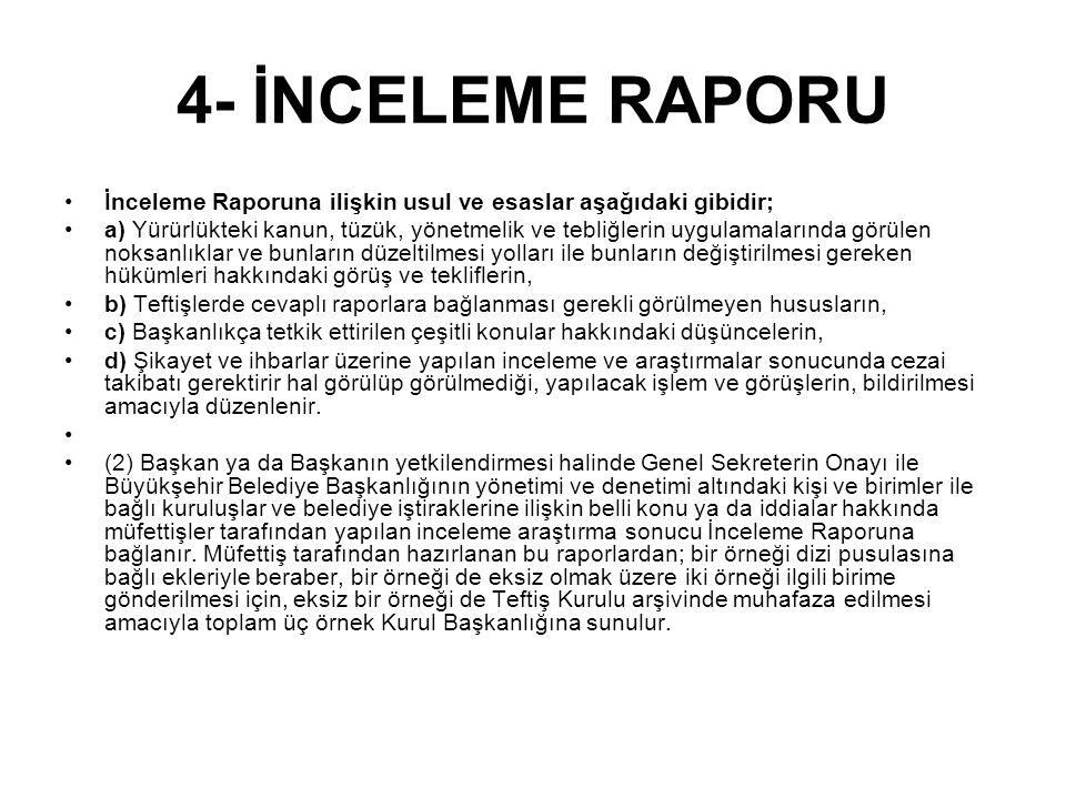 4- İNCELEME RAPORU İnceleme Raporuna ilişkin usul ve esaslar aşağıdaki gibidir; a) Yürürlükteki kanun, tüzük, yönetmelik ve tebliğlerin uygulamalarında görülen noksanlıklar ve bunların düzeltilmesi yolları ile bunların değiştirilmesi gereken hükümleri hakkındaki görüş ve tekliflerin, b) Teftişlerde cevaplı raporlara bağlanması gerekli görülmeyen hususların, c) Başkanlıkça tetkik ettirilen çeşitli konular hakkındaki düşüncelerin, d) Şikayet ve ihbarlar üzerine yapılan inceleme ve araştırmalar sonucunda cezai takibatı gerektirir hal görülüp görülmediği, yapılacak işlem ve görüşlerin, bildirilmesi amacıyla düzenlenir.