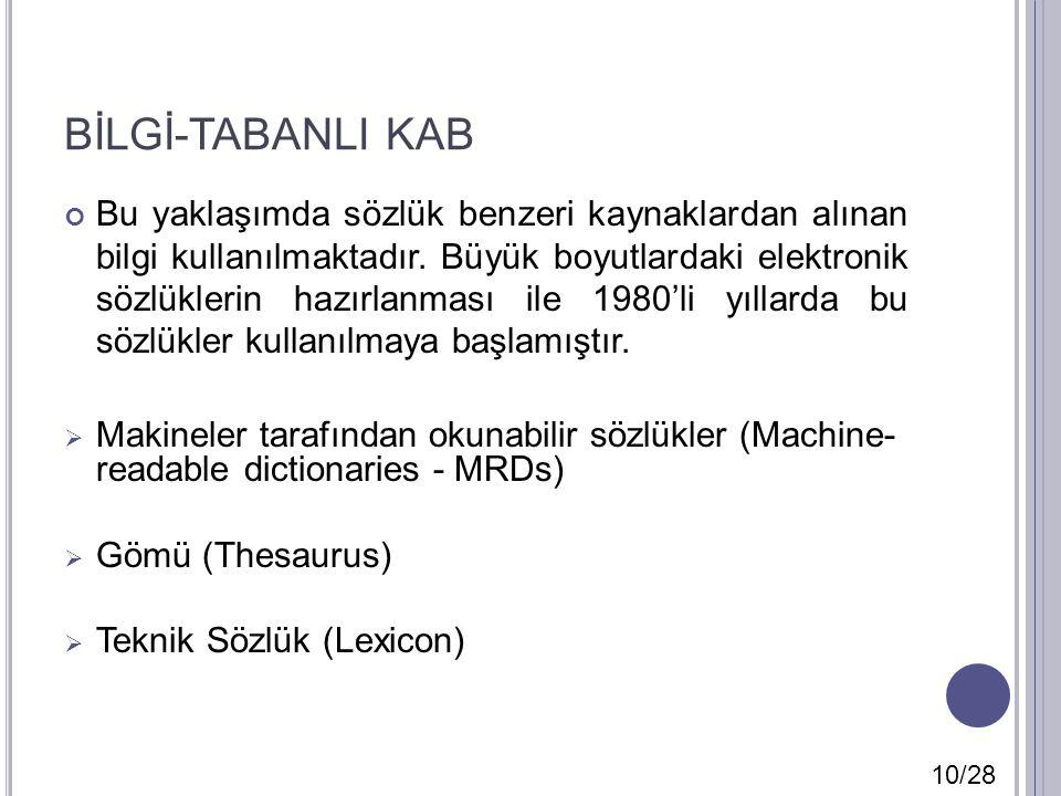 BİLGİ-TABANLI KAB Bu yaklaşımda sözlük benzeri kaynaklardan alınan bilgi kullanılmaktadır. Büyük boyutlardaki elektronik sözlüklerin hazırlanması ile