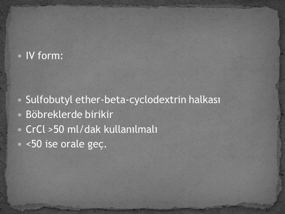 IV form: Sulfobutyl ether-beta-cyclodextrin halkası Böbreklerde birikir CrCl >50 ml/dak kullanılmalı <50 ise orale geç.