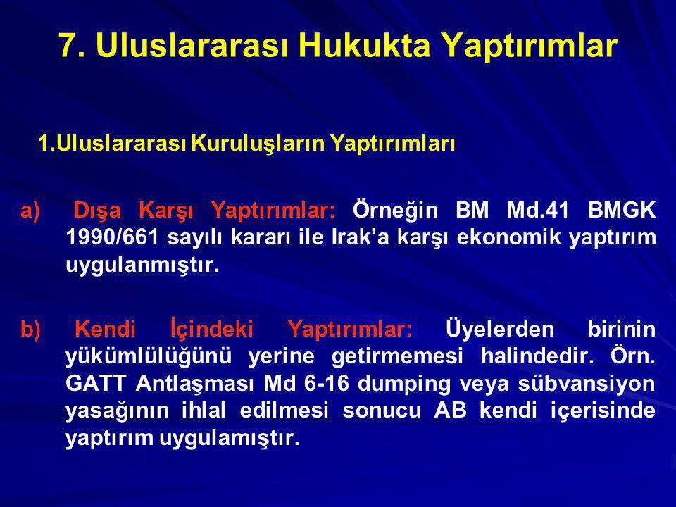 7. Uluslararası Hukukta Yaptırımlar 1.Uluslararası Kuruluşların Yaptırımları a) Dışa Karşı Yaptırımlar: Örneğin BM Md.41 BMGK 1990/661 sayılı kararı i