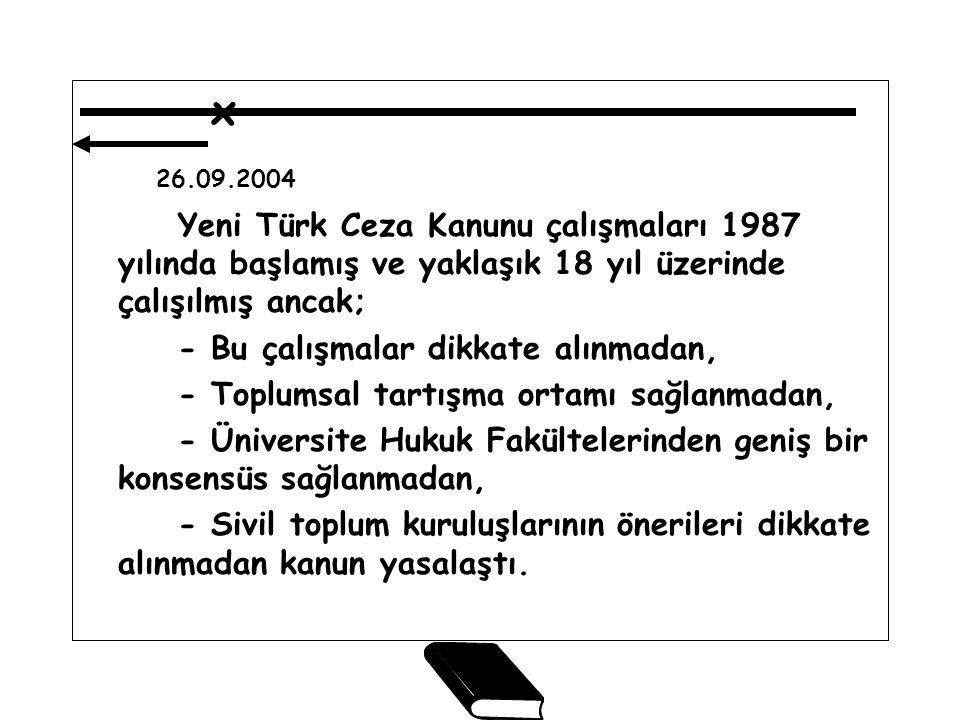 x 26.09.2004 Yeni Türk Ceza Kanunu çalışmaları 1987 yılında başlamış ve yaklaşık 18 yıl üzerinde çalışılmış ancak; - Bu çalışmalar dikkate alınmadan, - Toplumsal tartışma ortamı sağlanmadan, - Üniversite Hukuk Fakültelerinden geniş bir konsensüs sağlanmadan, - Sivil toplum kuruluşlarının önerileri dikkate alınmadan kanun yasalaştı.