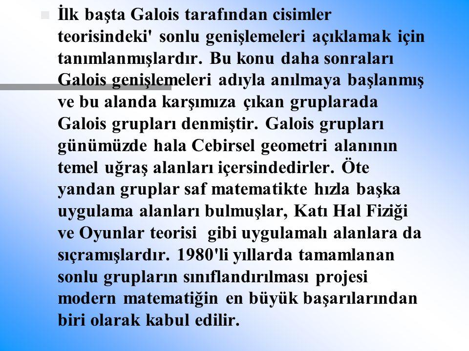 n n İlk başta Galois tarafından cisimler teorisindeki' sonlu genişlemeleri açıklamak için tanımlanmışlardır. Bu konu daha sonraları Galois genişlemele