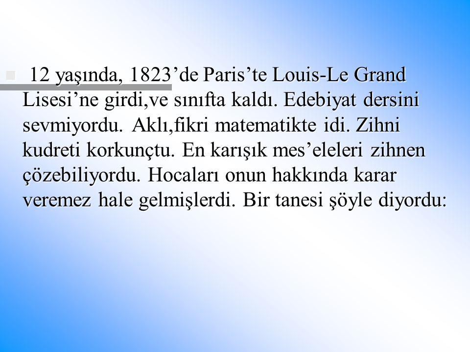 12 yaşında, 1823'de Paris'te Louis-Le Grand Lisesi'ne girdi,ve sınıfta kaldı. Edebiyat dersini sevmiyordu. Aklı,fikri matematikte idi. Zihni kudreti k