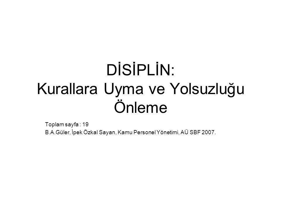 DİSİPLİN: Kurallara Uyma ve Yolsuzluğu Önleme Toplam sayfa : 19 B.A.Güler, İpek Özkal Sayan, Kamu Personel Yönetimi, AÜ SBF 2007.