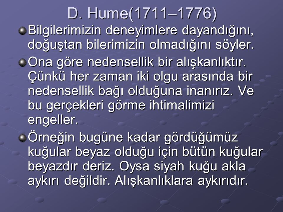 D. Hume(1711–1776) Bilgilerimizin deneyimlere dayandığını, doğuştan bilerimizin olmadığını söyler. Ona göre nedensellik bir alışkanlıktır. Çünkü her z
