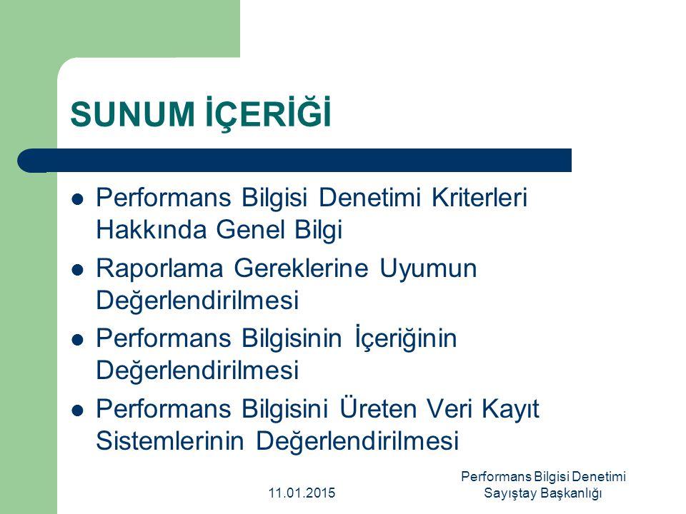 Performans Bilgisi Denetiminin Kriterleri Denetimin hedefiDenetim kriteriTanım Raporlama gerekliliklerine uygunluğun sağlanması Mevcudiyet Denetlenen idarenin, yasal düzenlemelere göre ilgili dokümanları hazırlaması Zamanlılık Performans bilgisinin yasal süre içinde raporlanması Sunum Performans bilgisinin düzenleyici esaslara uygun şekilde raporlanması Performans bilgisinin içeriğinin kalitesi İlgililik Hedefler ve göstergeler arasında mantıksal bağlantı olması Ölçülebilirlik Performans programlarındaki hedeflerin, göstergeler ile ölçülebilir olması İyi tanımlanma Hedeflerin ve göstergelerin açık ve net bir tanımının olması Tutarlılık Hedeflerin (göstergeler dâhil), denetlenen idarenin planlama ve raporlama dokümanlarında tutarlı olarak kullanılması Doğrulanabilirlik Raporlanan performans bilgisinin kaynağına kadar izlenebiliyor olması Geçerlilik/ İkna edicilik Planlanan ve raporlanan performans arasındaki her tür sapmanın denetlenen idare tarafından ele alınıyor olması ve sapmayı açıklayan nedenlerin inandırıcı ve ikna edici olması Veri güvenilirliği Doğruluk Raporlanan sonuçların başarıları doğru yansıtıyor olması ve hedefin tanımına dayalı olarak başarılarla ilgili olmayan hususları içermemesi Tamlık Raporlanan sonuçların gerçekleşmeyi tam olarak yansıtıyor olması ve hedefin tanımına dayalı olarak dahil edilmesi gereken herhangi bir hususu dışarıda bırakmaması 11.01.2015 Performans Bilgisi Denetimi Sayıştay Başkanlığı