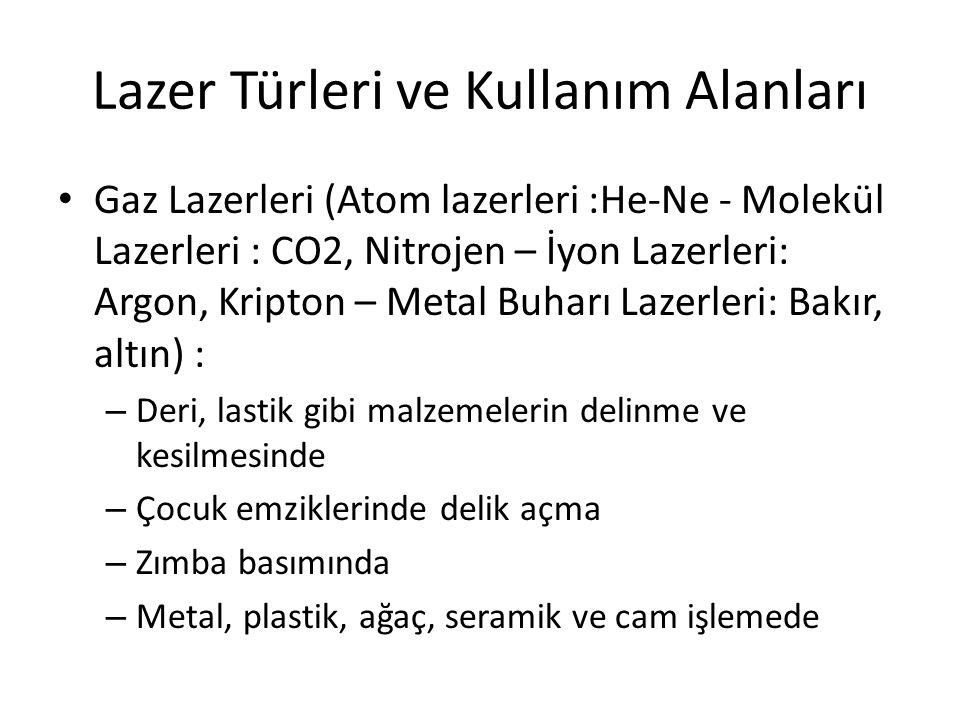 Lazer Türleri ve Kullanım Alanları Gaz Lazerleri (Atom lazerleri :He-Ne - Molekül Lazerleri : CO2, Nitrojen – İyon Lazerleri: Argon, Kripton – Metal Buharı Lazerleri: Bakır, altın) : – Deri, lastik gibi malzemelerin delinme ve kesilmesinde – Çocuk emziklerinde delik açma – Zımba basımında – Metal, plastik, ağaç, seramik ve cam işlemede