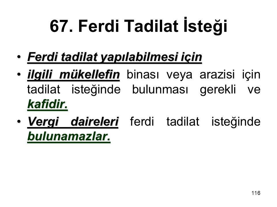 116 67. Ferdi Tadilat İsteği Ferdi tadilat yapılabilmesi içinFerdi tadilat yapılabilmesi için ilgili mükellefin kafidir.ilgili mükellefin binası veya