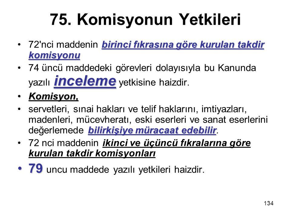 134 75. Komisyonun Yetkileri birinci fıkrasına göre kurulan takdir komisyonu72'nci maddenin birinci fıkrasına göre kurulan takdir komisyonu inceleme74