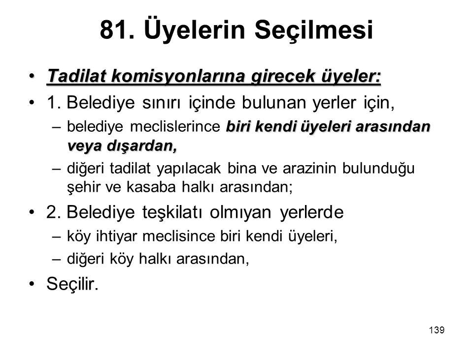 139 81. Üyelerin Seçilmesi Tadilat komisyonlarına girecek üyeler:Tadilat komisyonlarına girecek üyeler: 1. Belediye sınırı içinde bulunan yerler için,
