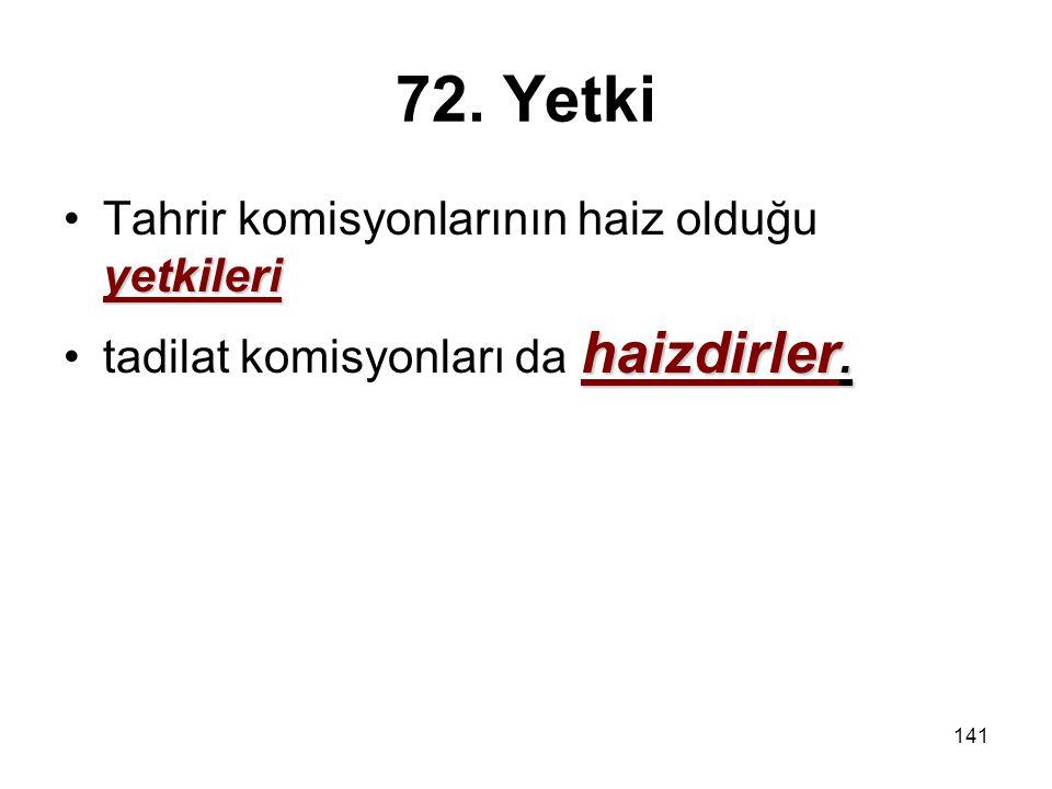 141 72. Yetki yetkileriTahrir komisyonlarının haiz olduğu yetkileri haizdirler.tadilat komisyonları da haizdirler.