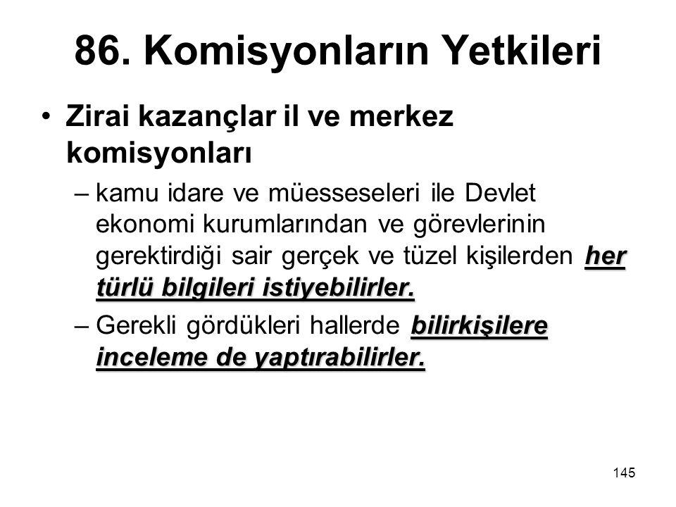 145 86. Komisyonların Yetkileri Zirai kazançlar il ve merkez komisyonları her türlü bilgileri istiyebilirler. –kamu idare ve müesseseleri ile Devlet e