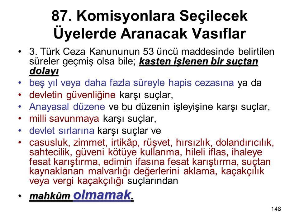 148 87. Komisyonlara Seçilecek Üyelerde Aranacak Vasıflar kasten işlenen bir suçtan dolayı3. Türk Ceza Kanununun 53 üncü maddesinde belirtilen süreler