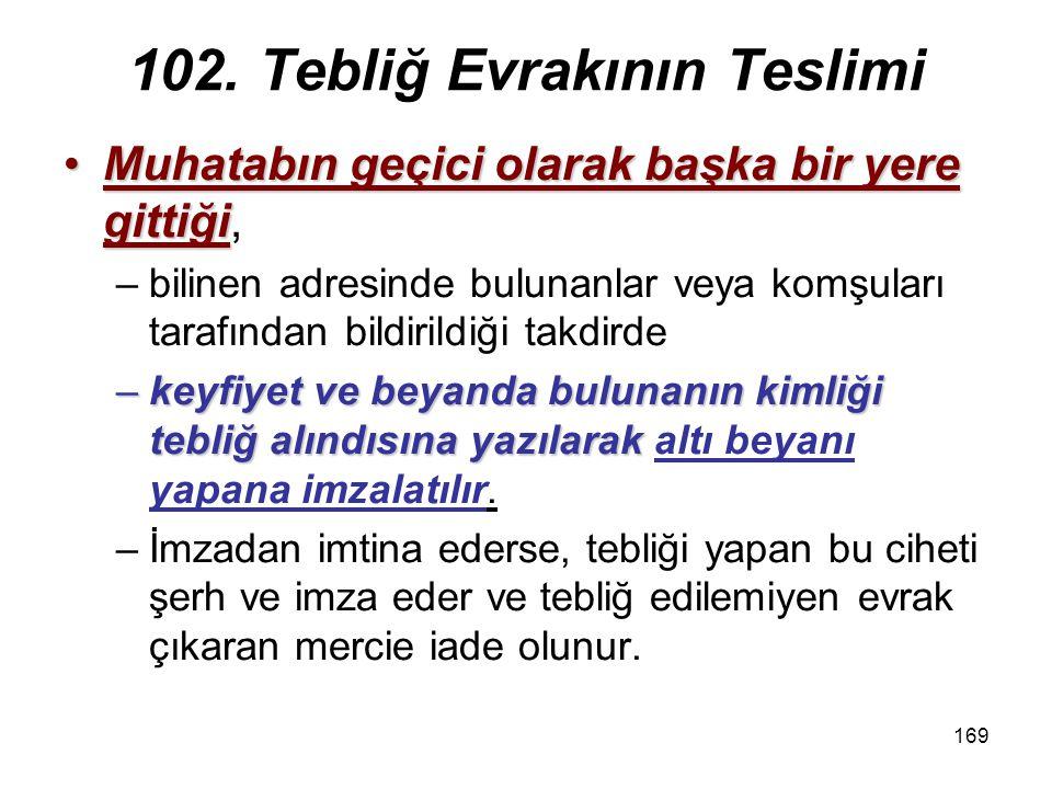 169 102. Tebliğ Evrakının Teslimi Muhatabın geçici olarak başka bir yere gittiğiMuhatabın geçici olarak başka bir yere gittiği, –bilinen adresinde bul