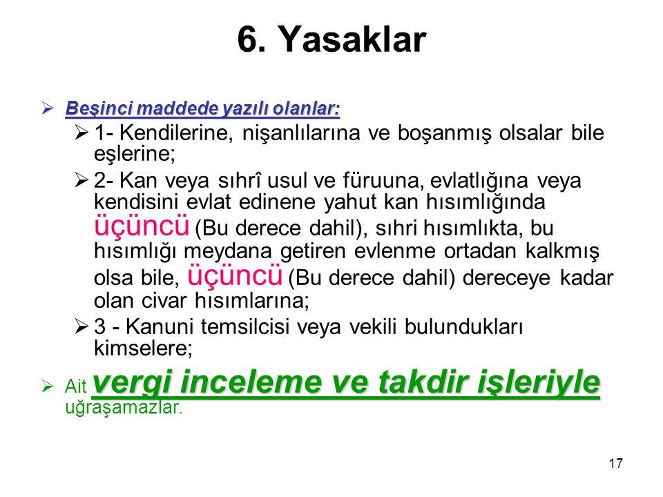 17 6. Yasaklar  Beşinci maddede yazılı olanlar:  1- Kendilerine, nişanlılarına ve boşanmış olsalar bile eşlerine;  2- Kan veya sıhrî usul ve füruun