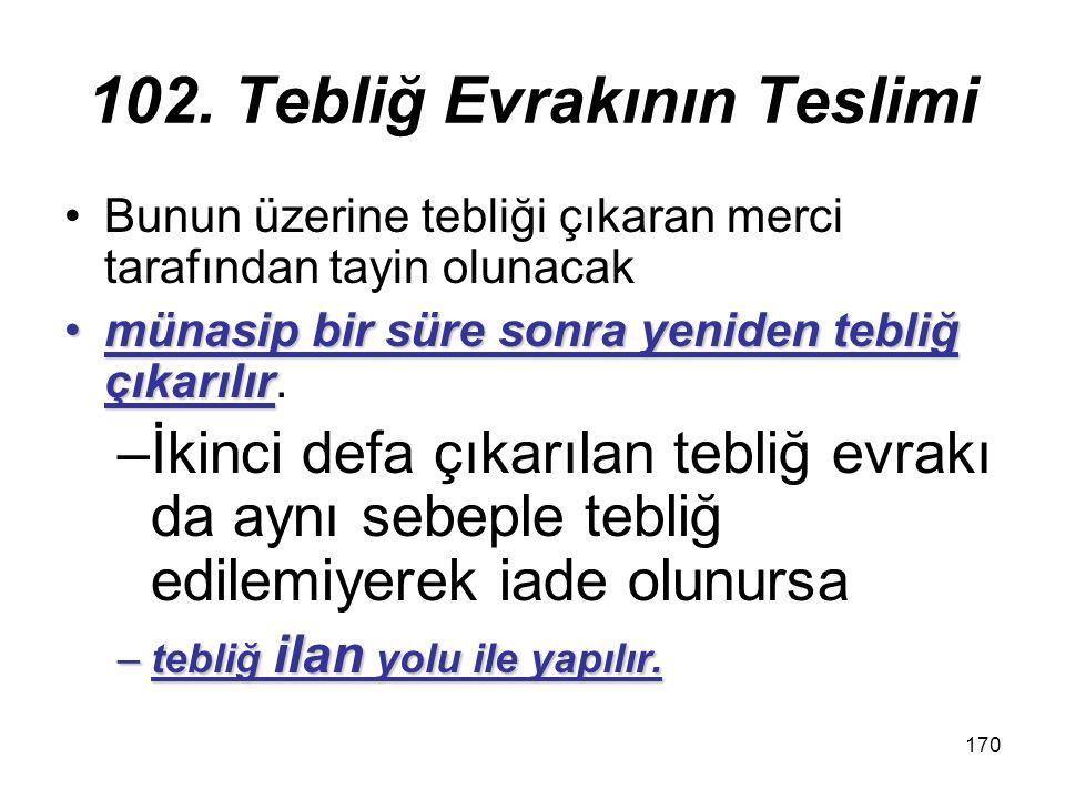 170 102. Tebliğ Evrakının Teslimi Bunun üzerine tebliği çıkaran merci tarafından tayin olunacak münasip bir süre sonra yeniden tebliğ çıkarılırmünasip