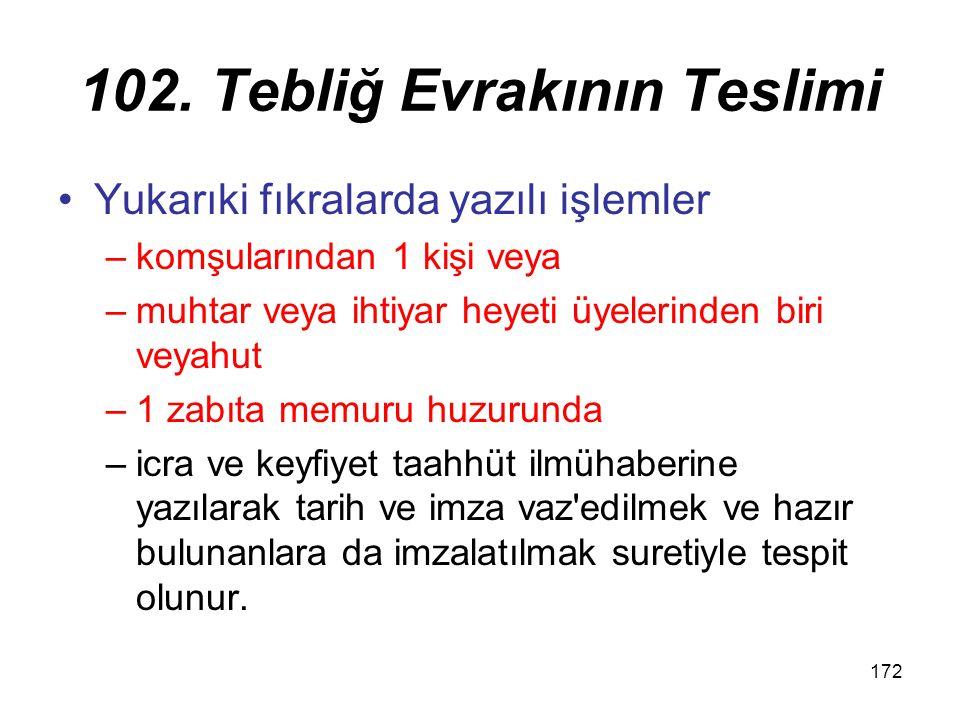 172 102. Tebliğ Evrakının Teslimi Yukarıki fıkralarda yazılı işlemler –komşularından 1 kişi veya –muhtar veya ihtiyar heyeti üyelerinden biri veyahut