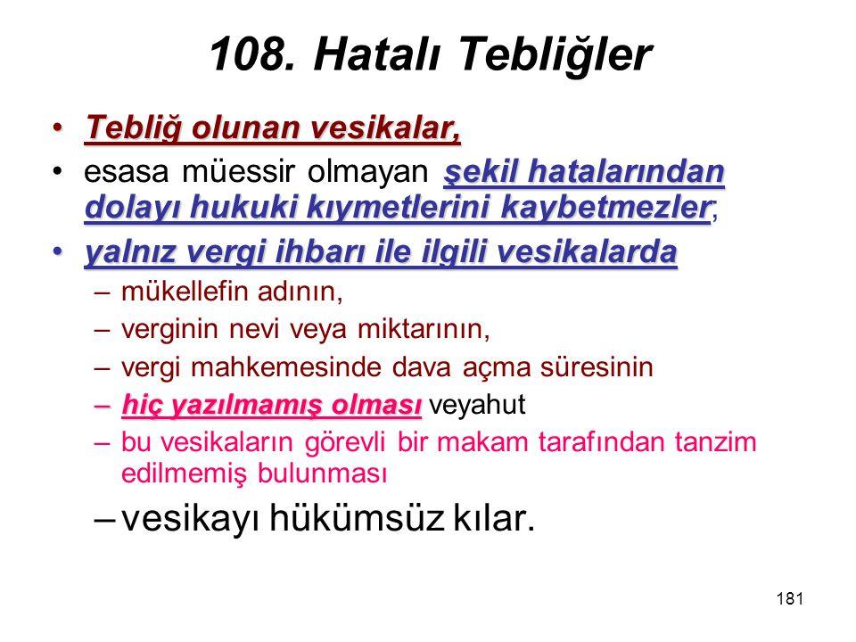 181 108. Hatalı Tebliğler Tebliğ olunan vesikalar,Tebliğ olunan vesikalar, şekil hatalarından dolayı hukuki kıymetlerini kaybetmezleresasa müessir olm