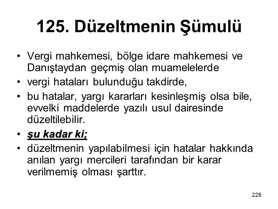 228 125. Düzeltmenin Şümulü Vergi mahkemesi, bölge idare mahkemesi ve Danıştaydan geçmiş olan muamelelerde vergi hataları bulunduğu takdirde, bu hatal