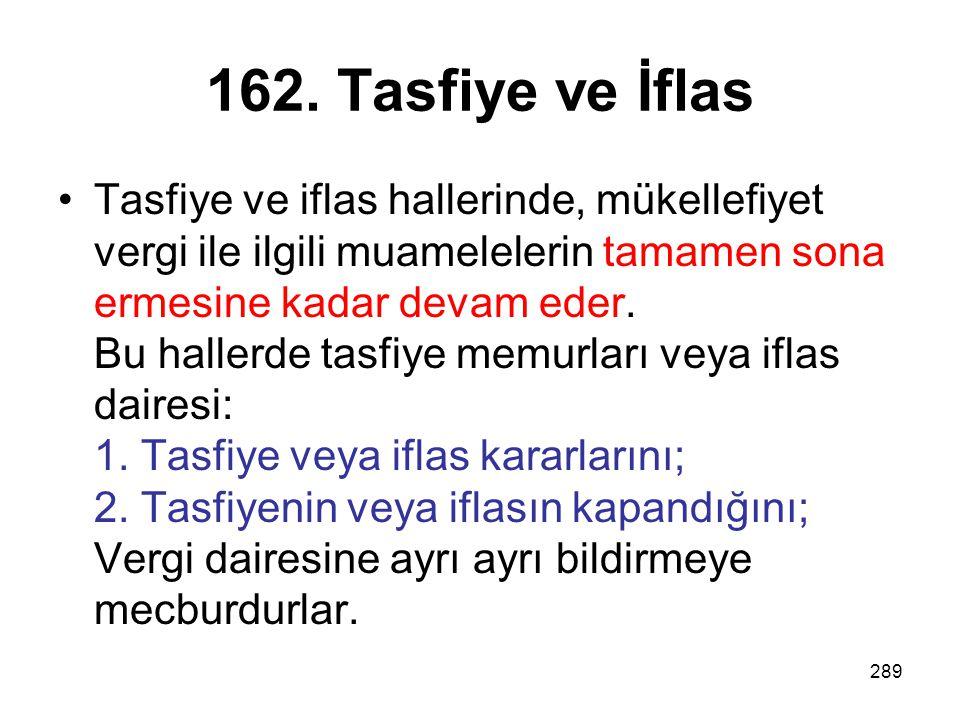 289 162. Tasfiye ve İflas Tasfiye ve iflas hallerinde, mükellefiyet vergi ile ilgili muamelelerin tamamen sona ermesine kadar devam eder. Bu hallerde