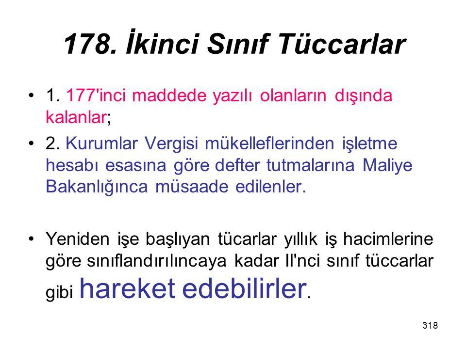 318 178. İkinci Sınıf Tüccarlar 1. 177'inci maddede yazılı olanların dışında kalanlar; 2. Kurumlar Vergisi mükelleflerinden işletme hesabı esasına gör